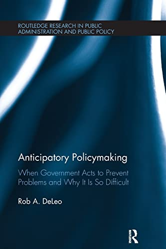 9781138307476: Anticipatory Policymaking: When Government Acts to Prevent Problems and Why It Is So Difficult (Routledge Research in Public Administration and Public Policy)