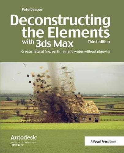 9781138400870: Deconstructing the Elements with 3ds Max: Create natural fire, earth, air and water without plug-ins