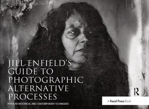 9781138457812: Jill Enfield's Guide to Photographic Alternative Processes: Popular Historical and Contemporary Techniques