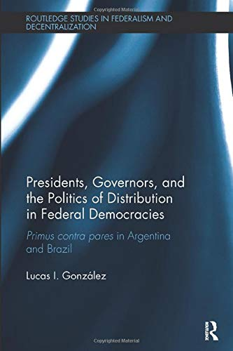 9781138487345: Presidents, Governors, and the Politics of Distribution in Federal Democracies: Primus Contra Pares in Argentina and Brazil (Routledge Studies in Federalism and Decentralization)
