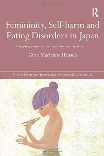 9781138502796: Femininity, Self-harm and Eating Disorders in Japan: Navigating contradiction in narrative and visual culture (Nissan Institute/Routledge Japanese Studies)