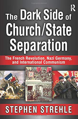 9781138515673: The Dark Side of Church/State Separation: The French Revolution, Nazi Germany, and International Communism