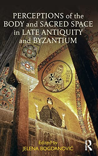 Perceptions of the Body and Sacred Space in Late Antiquity and Byzantium: Routledge