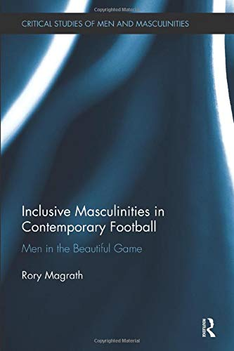 Inclusive Masculinities in Contemporary Football: Men in the Beautiful Game (Critical Studies of ...