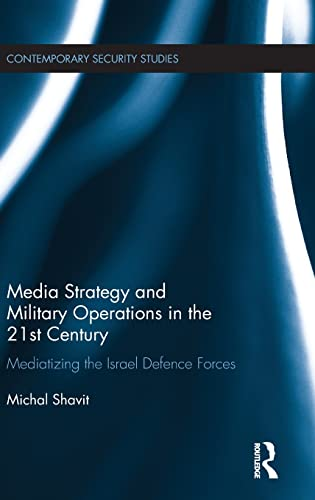 Media Strategy and Military Operations in the 21st Century: Mediatizing the Israel Defence Forces (...