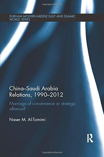9781138653511: China-Saudi Arabia Relations, 1990-2012: Marriage of Convenience or Strategic Alliance? (Durham Modern Middle East and Islamic World Series)