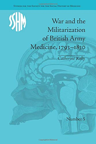 War and the Militarization of British Army Medicine, 1793 1830: KELLY, CATHERINE
