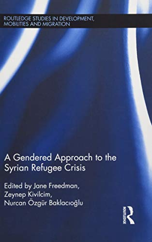 A Gendered Approach to the Syrian Refugee Crisis (Routledge Studies in Development, Mobilities and ...