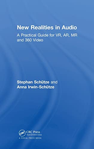 New Realities in Audio: A Practical Guide for VR, AR, MR and 360 Video: Stephan Schütze