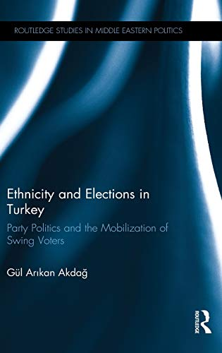 Ethnicity and Elections in Turkey: Party Politics and the Mobilization of Swing Voters (Routledge ...