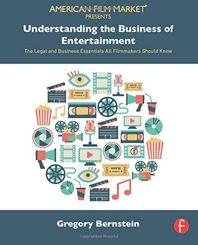 Understanding the Business of Entertainment: The Legal and Business Essentials All Filmmakers ...