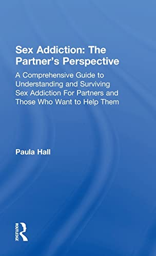 9781138776517: Sex Addiction: The Partner's Perspective: A Comprehensive Guide to Understanding and Surviving Sex Addiction For Partners and Those Who Want to Help Them