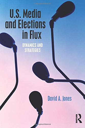 U.S. Media and Elections in Flux: Dynamics and Strategies: David A. Jones