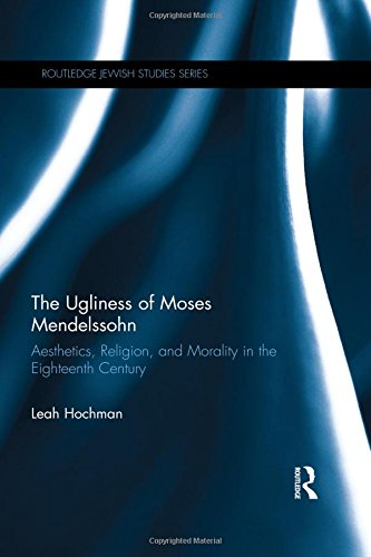 The Ugliness of Moses Mendelssohn: Aesthetics, Religion & Morality in the Eighteenth Century (...