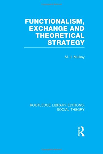 Routledge Library Editions: Social Theory: Functionalism, Exchange and Theoretical Strategy (RLE ...