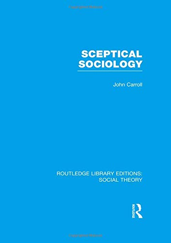Routledge Library Editions: Social Theory: Sceptical Sociology (RLE Social Theory): Carroll, John