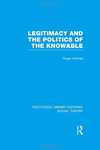 Routledge Library Editions: Social Theory: Legitimacy and the Politics of the Knowable (RLE Social ...