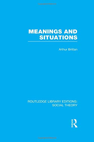 Routledge Library Editions: Social Theory: Meanings and Situations (RLE Social Theory): Brittan, ...