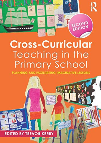 Cross-Curricular Teaching in the Primary School: Planning and facilitating imaginative lessons: ...
