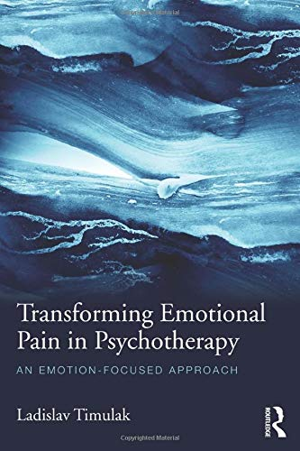 Transforming Emotional Pain in Psychotherapy: An emotion-focused approach: Timulak, Ladislav