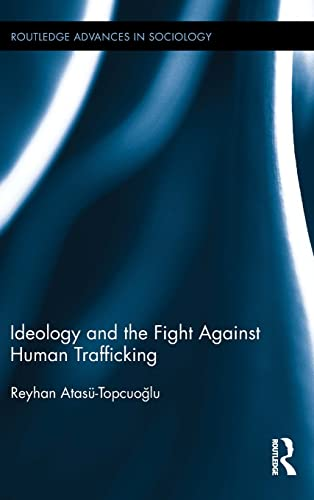 Ideology and the Fight Against Human Trafficking (Routledge Advances in Sociology): Atas�-Topcuoglu...