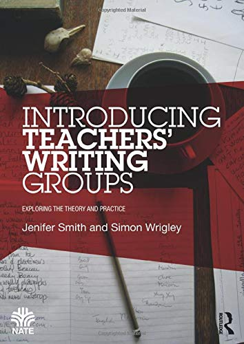 Introducing Teachers Writing Groups: Exploring the theory and practice (National Association for ...