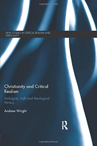 9781138798540: Christianity and Critical Realism: Ambiguity, Truth and Theological Literacy (New Studies in Critical Realism and Spirituality)