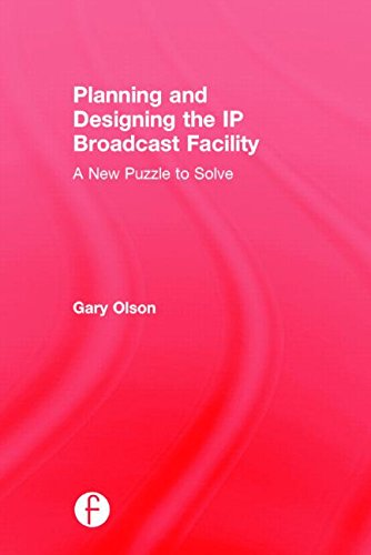 Planning and Designing the IP Broadcast Facility: A New Puzzle to Solve: Olson, Gary