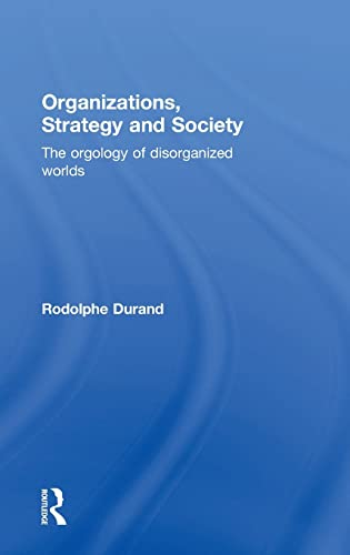 Organizations, Strategy and Society: The Orgology of Disorganized Worlds: Durand, Rodolphe