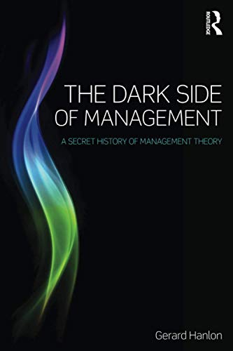The Dark Side of Management: A Secret History of Management Knowledge: Hanlon, Gerard