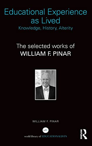 9781138804999: Educational Experience as Lived: Knowledge, History, Alterity: The Selected Works of William F. Pinar (World Library of Educationalist Series)