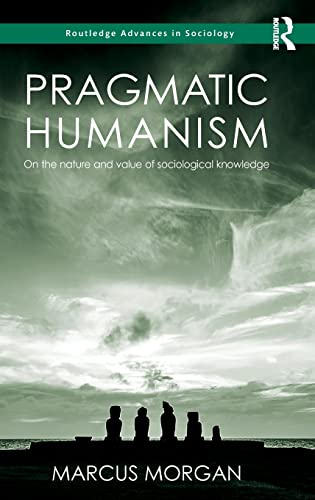 9781138808751: Pragmatic Humanism: On the Nature and Value of Sociological Knowledge (Routledge Advances in Sociology)