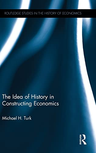 9781138808898: The Idea of History in Constructing Economics (Routledge Studies in the History of Economics)