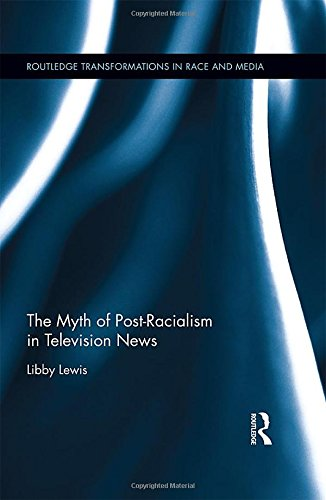 9781138812413: The Myth of Post-Racialism in Television News (Routledge Transformations in Race and Media)