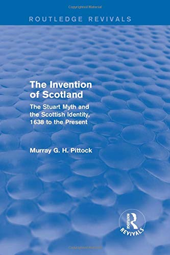 9781138813267: The Invention of Scotland (Routledge Revivals): The Stuart Myth and the Scottish Identity, 1638 to the Present