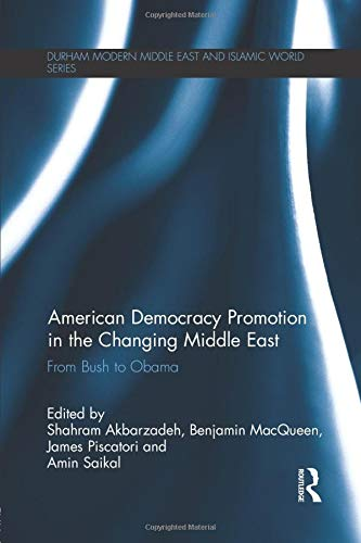 American Democracy Promotion in the Changing Middle East: From Bush to Obama (Durham Modern Middle ...