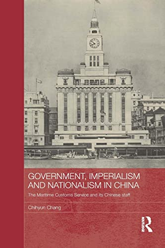 Government, Imperialism and Nationalism in China: The Maritime Customs Service and its Chinese ...