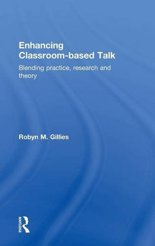 Enhancing Classroom-based Talk: Blending practice, research and theory: Robyn M. Gillies