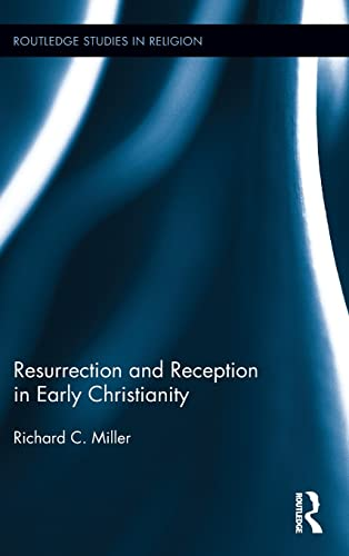 Resurrection and Reception in Early Christianity (Routledge Studies in Religion): Miller, Richard C...