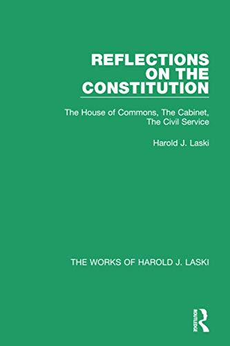9781138823006: Reflections on the Constitution (Works of Harold J. Laski): The House of Commons, The Cabinet, The Civil Service (The Works of Harold J. Laski)
