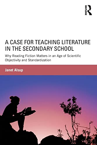 A Case for Teaching Literature in the Secondary School: Why Reading Fiction Matters in an Age of ...