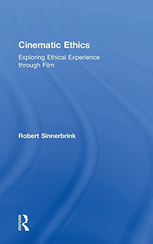 Cinematic Ethics: Exploring Ethical Experience through Film: Robert Sinnerbrink