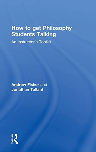 How to get Philosophy Students Talking: An Instructor's Toolkit: Andrew Fisher; Jonathan ...