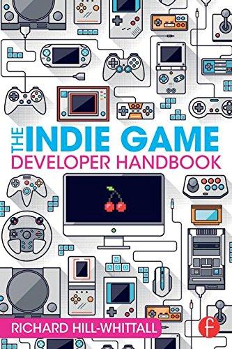 The Indie Game Developer Handbook: Hill-Whittall, Richard