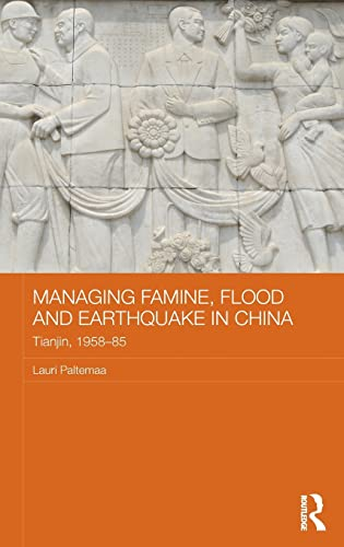 Managing Famine, Flood and Earthquake in China: Tianjin, 1958-85 (Routledge Studies in the Modern ...