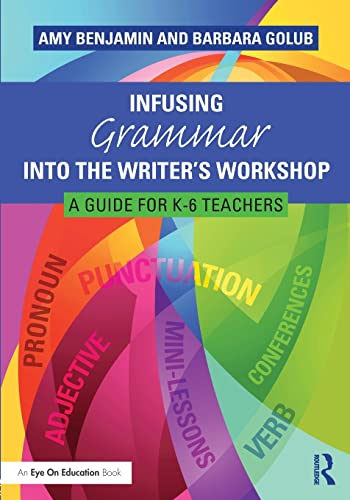 Infusing Grammar Into the Writer's Workshop: A Guide for K-6 Teachers: Benjamin, Amy; Golub, ...