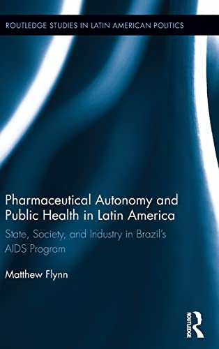 9781138832534: Pharmaceutical Autonomy and Public Health in Latin America: State, Society and Industry in Brazil's AIDS Program (Routledge Studies in Latin American Politics)