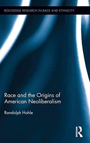 Race and the Origins of American Neoliberalism (Routledge Research in Race and Ethnicity): Hohle, ...