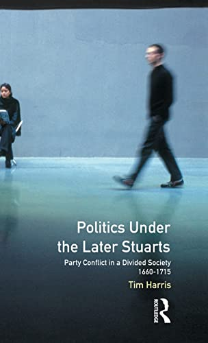 9781138836273: Politics under the Later Stuarts: Party Conflict in a Divided Society 1660-1715 (Studies In Modern History)