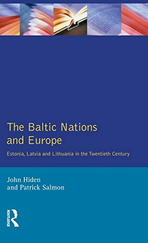 The Baltic Nations and Europe: Estonia, Latvia and Lithuania in the Twentieth Century: John Hiden